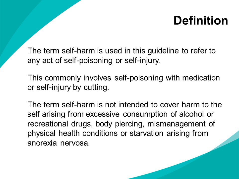Definition The term self-harm is used in this guideline to refer to any act of self-poisoning or self-injury. This commonly involves self-poisoning wi
