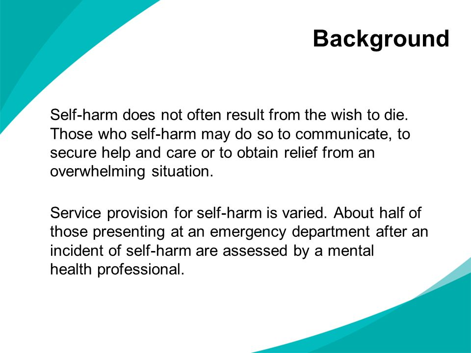 Background Self-harm does not often result from the wish to die. Those who self-harm may do so to communicate, to secure help and care or to obtain re