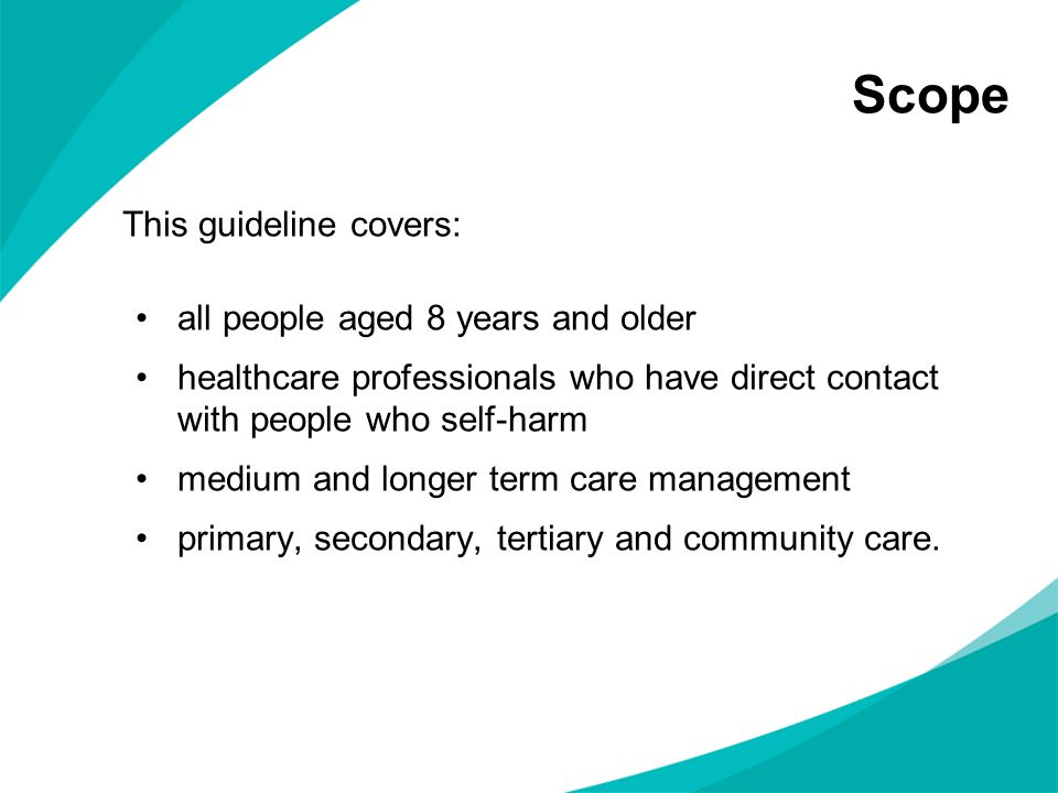 Scope This guideline covers: all people aged 8 years and older healthcare professionals who have direct contact with people who self-harm medium and l