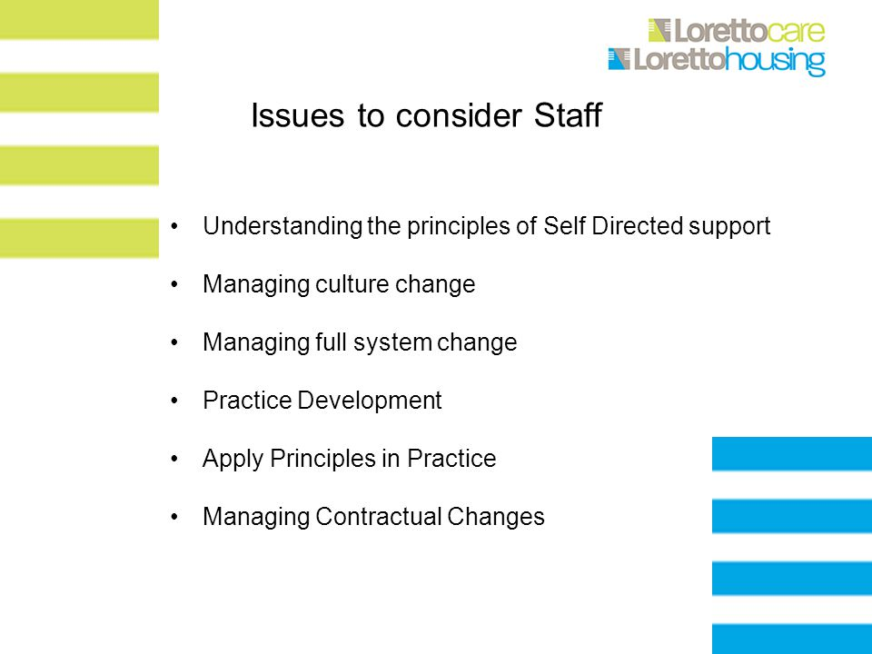 Issues to consider Staff Understanding the principles of Self Directed support Managing culture change Managing full system change Practice Development Apply Principles in Practice Managing Contractual Changes