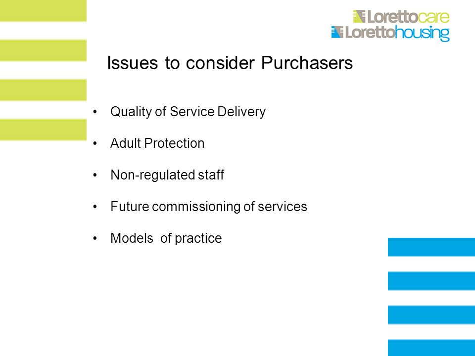 Issues to consider Purchasers Quality of Service Delivery Adult Protection Non-regulated staff Future commissioning of services Models of practice