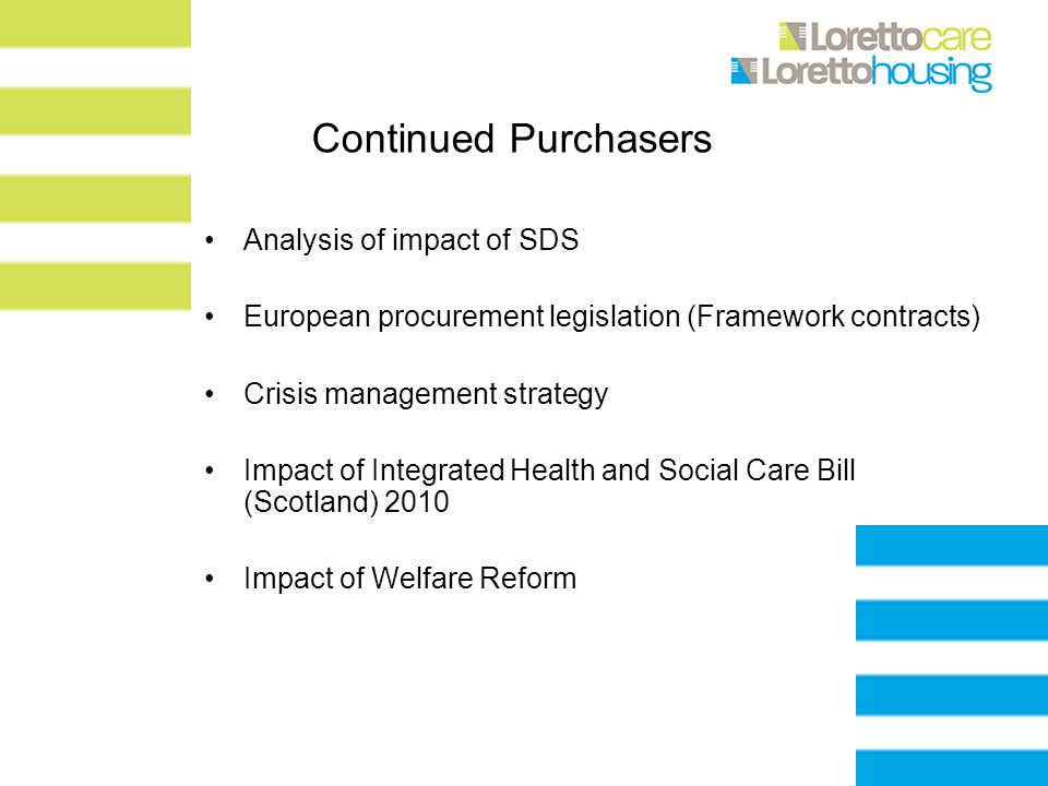 Continued Purchasers Analysis of impact of SDS European procurement legislation (Framework contracts) Crisis management strategy Impact of Integrated Health and Social Care Bill (Scotland) 2010 Impact of Welfare Reform