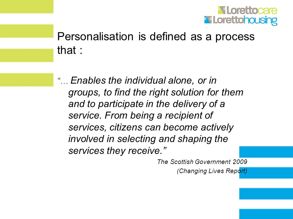 Personalisation is defined as a process that : … Enables the individual alone, or in groups, to find the right solution for them and to participate in the delivery of a service.