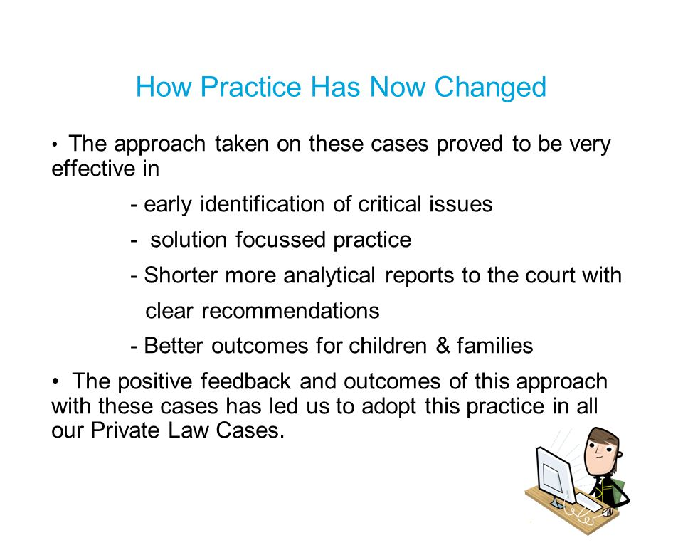 How Practice Has Now Changed The approach taken on these cases proved to be very effective in - early identification of critical issues - solution focussed practice - Shorter more analytical reports to the court with clear recommendations - Better outcomes for children & families The positive feedback and outcomes of this approach with these cases has led us to adopt this practice in all our Private Law Cases.