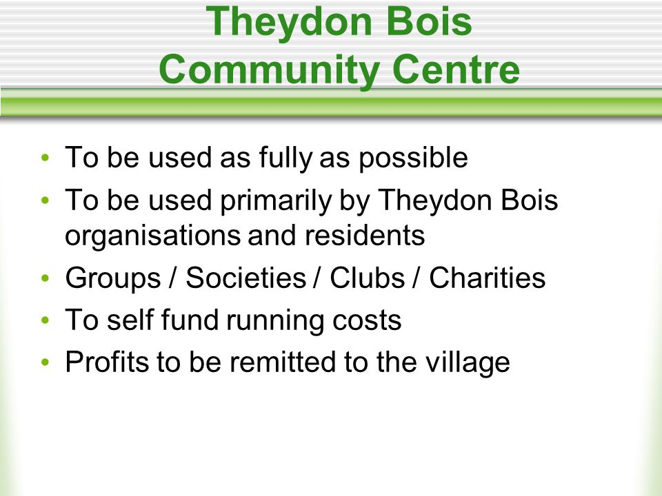 Theydon Bois Community Centre To be used as fully as possible To be used primarily by Theydon Bois organisations and residents Groups / Societies / Clubs / Charities To self fund running costs Profits to be remitted to the village