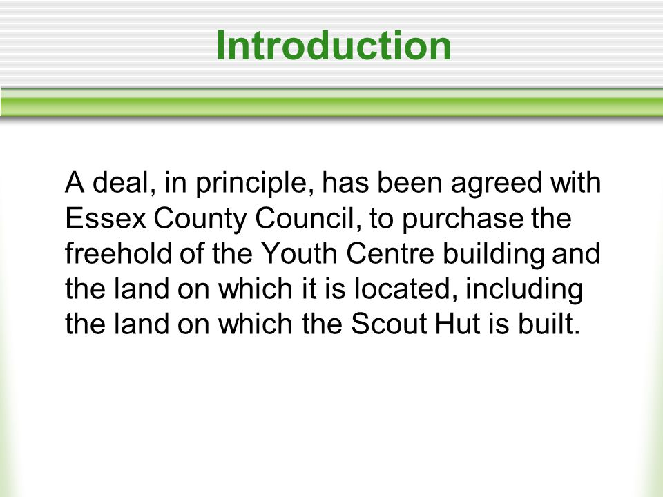 Introduction A deal, in principle, has been agreed with Essex County Council, to purchase the freehold of the Youth Centre building and the land on which it is located, including the land on which the Scout Hut is built.