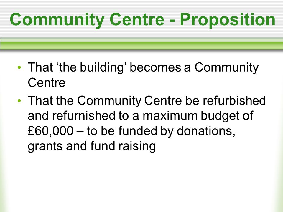 Community Centre - Proposition That 'the building' becomes a Community Centre That the Community Centre be refurbished and refurnished to a maximum budget of £60,000 – to be funded by donations, grants and fund raising