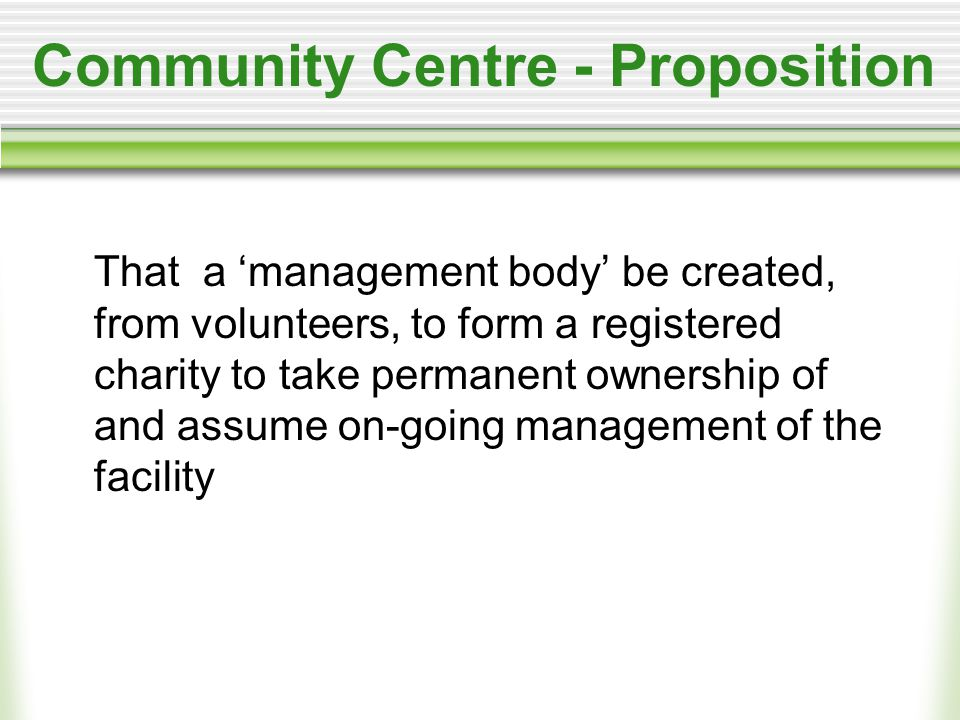 Community Centre - Proposition That a 'management body' be created, from volunteers, to form a registered charity to take permanent ownership of and assume on-going management of the facility