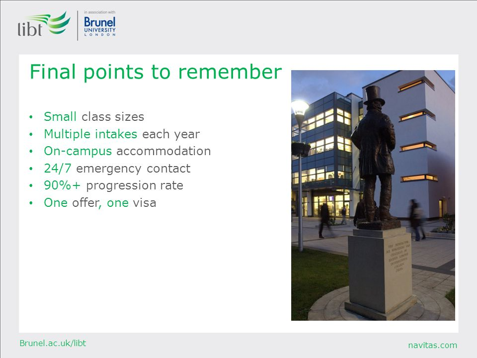 navitas.com Brunel.ac.uk/libt Final points to remember Small class sizes Multiple intakes each year On-campus accommodation 24/7 emergency contact 90%