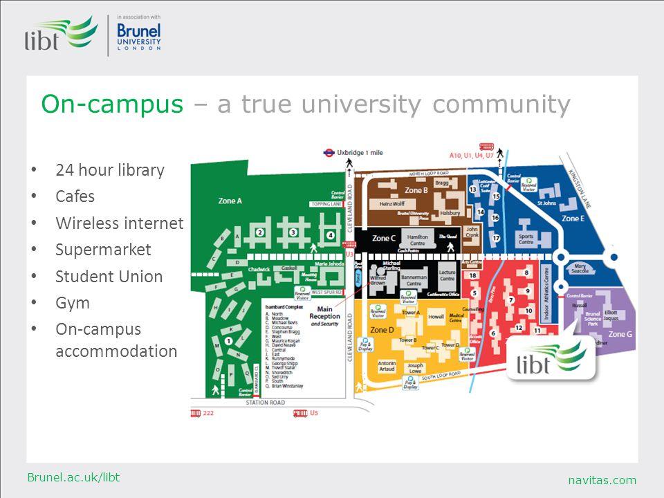 navitas.com Brunel.ac.uk/libt On-campus – a true university community 24 hour library Cafes Wireless internet Supermarket Student Union Gym On-campus