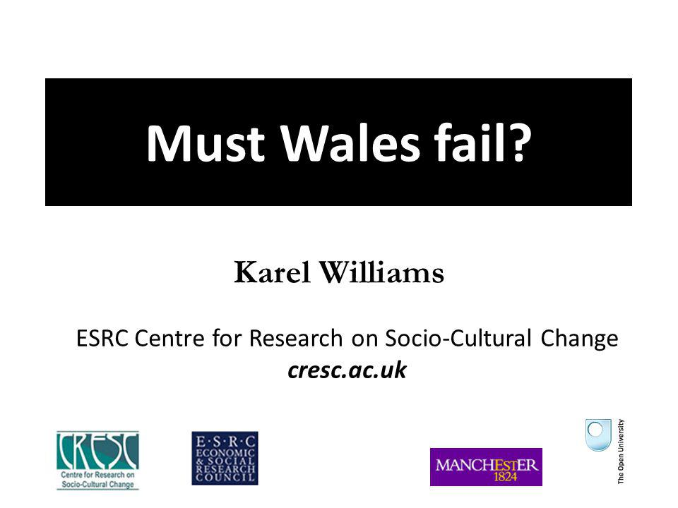 Must Wales fail? Karel Williams ESRC Centre for Research on Socio-Cultural Change cresc.ac.uk