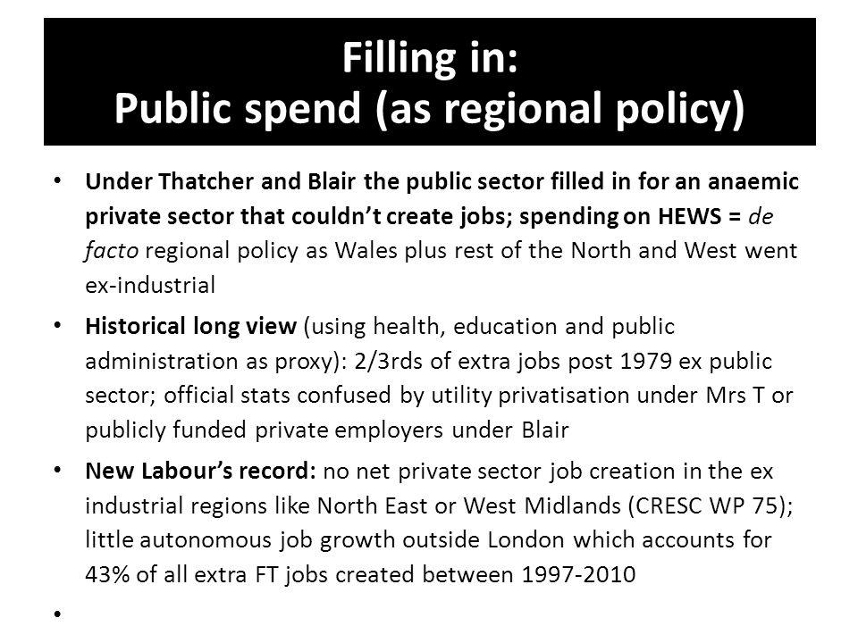 Filling in: Public spend (as regional policy) Under Thatcher and Blair the public sector filled in for an anaemic private sector that couldn't create