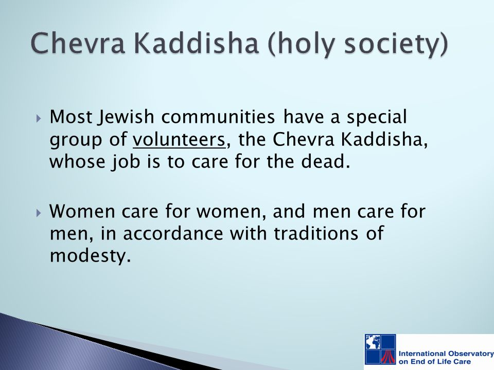  Most Jewish communities have a special group of volunteers, the Chevra Kaddisha, whose job is to care for the dead.