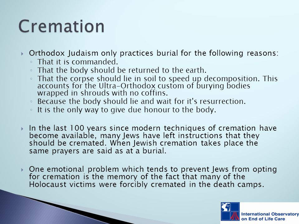  Orthodox Judaism only practices burial for the following reasons: ◦ That it is commanded.