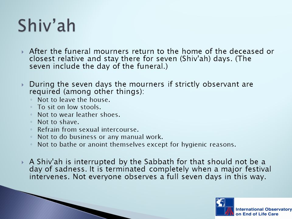  After the funeral mourners return to the home of the deceased or closest relative and stay there for seven (Shiv ah) days.