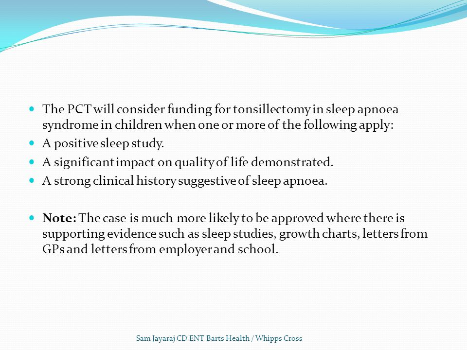 The PCT will consider funding for tonsillectomy in sleep apnoea syndrome in children when one or more of the following apply: A positive sleep study.