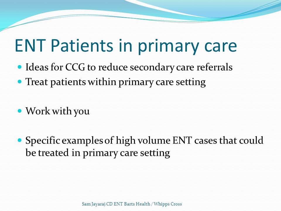 ENT Patients in primary care Ideas for CCG to reduce secondary care referrals Treat patients within primary care setting Work with you Specific examples of high volume ENT cases that could be treated in primary care setting Sam Jayaraj CD ENT Barts Health / Whipps Cross
