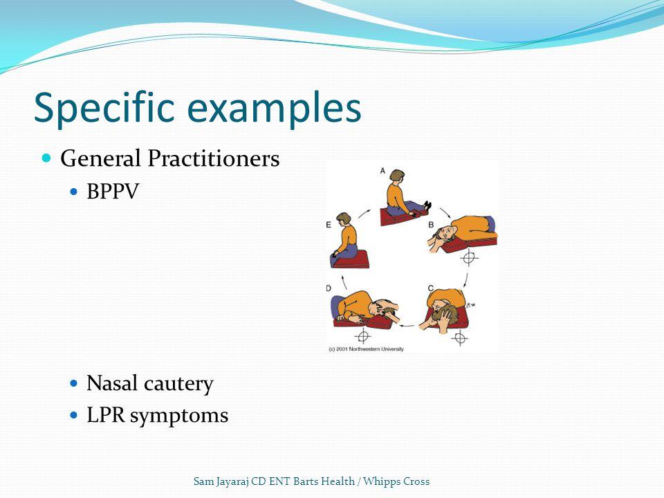 Specific examples General Practitioners BPPV Nasal cautery LPR symptoms Sam Jayaraj CD ENT Barts Health / Whipps Cross