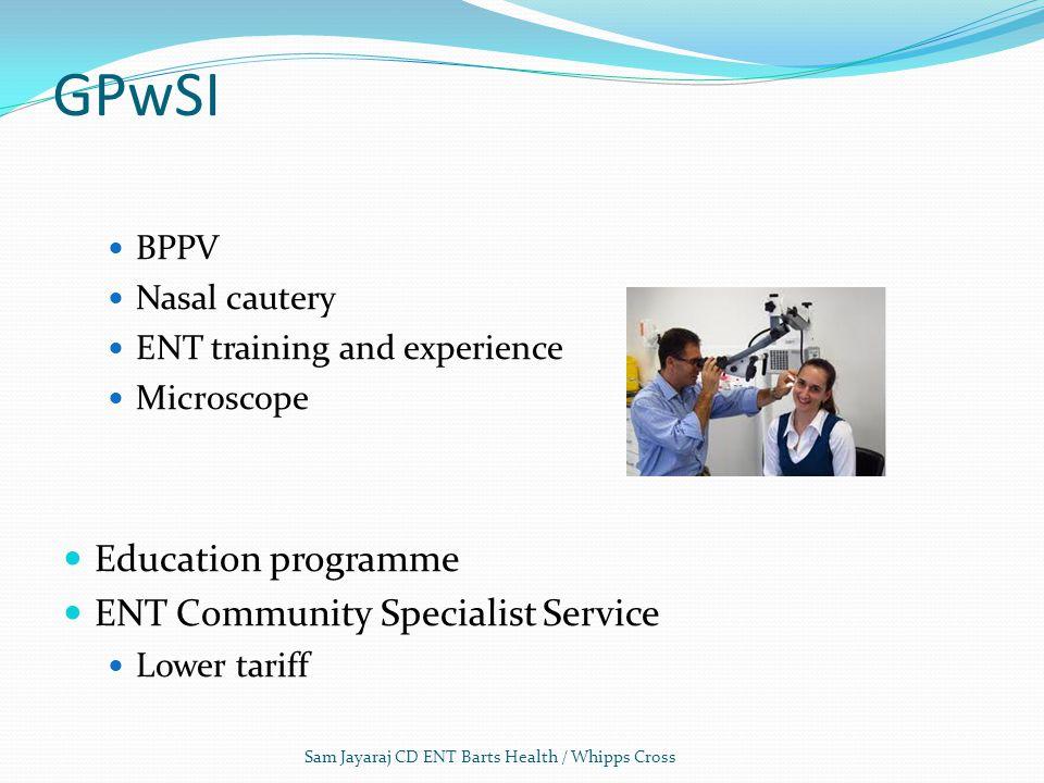 GPwSI BPPV Nasal cautery ENT training and experience Microscope Education programme ENT Community Specialist Service Lower tariff Sam Jayaraj CD ENT Barts Health / Whipps Cross