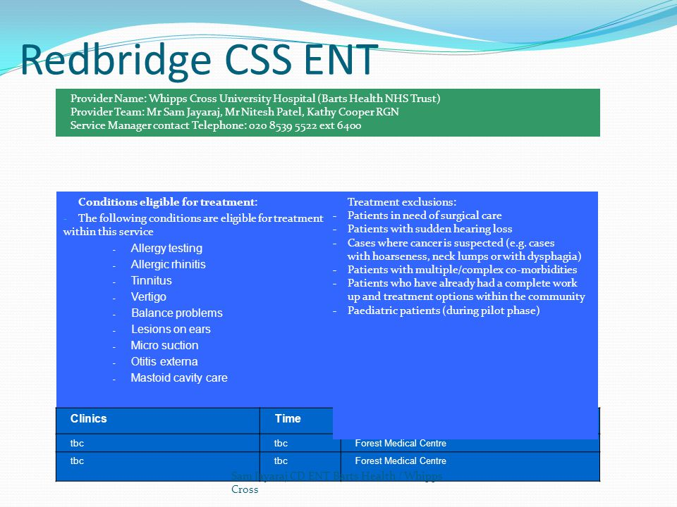 Redbridge CSS ENT Conditions eligible for treatment: - The following conditions are eligible for treatment within this service - Allergy testing - Allergic rhinitis - Tinnitus - Vertigo - Balance problems - Lesions on ears - Micro suction - Otitis externa - Mastoid cavity care ClinicsTimeLocation tbc Forest Medical Centre tbc Forest Medical Centre Treatment exclusions: - Patients in need of surgical care - Patients with sudden hearing loss - Cases where cancer is suspected (e.g.