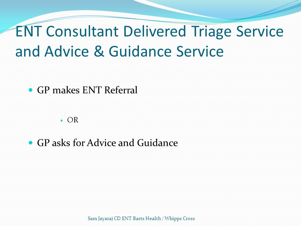 ENT Consultant Delivered Triage Service and Advice & Guidance Service GP makes ENT Referral OR GP asks for Advice and Guidance Sam Jayaraj CD ENT Barts Health / Whipps Cross