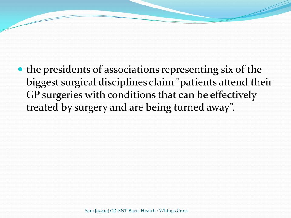 the presidents of associations representing six of the biggest surgical disciplines claim patients attend their GP surgeries with conditions that can be effectively treated by surgery and are being turned away .