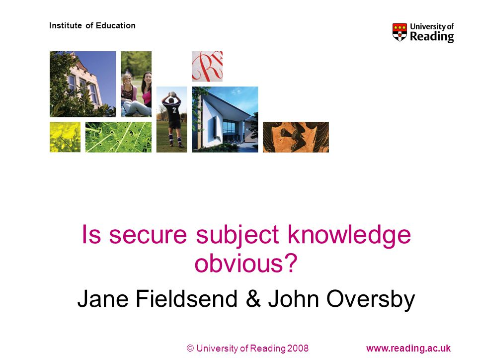 © University of Reading 2008www.reading.ac.uk Institute of Education Is secure subject knowledge obvious.