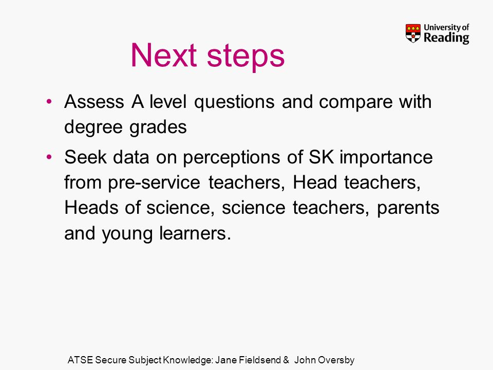 ATSE Secure Subject Knowledge: Jane Fieldsend & John Oversby Next steps Assess A level questions and compare with degree grades Seek data on perceptions of SK importance from pre-service teachers, Head teachers, Heads of science, science teachers, parents and young learners.