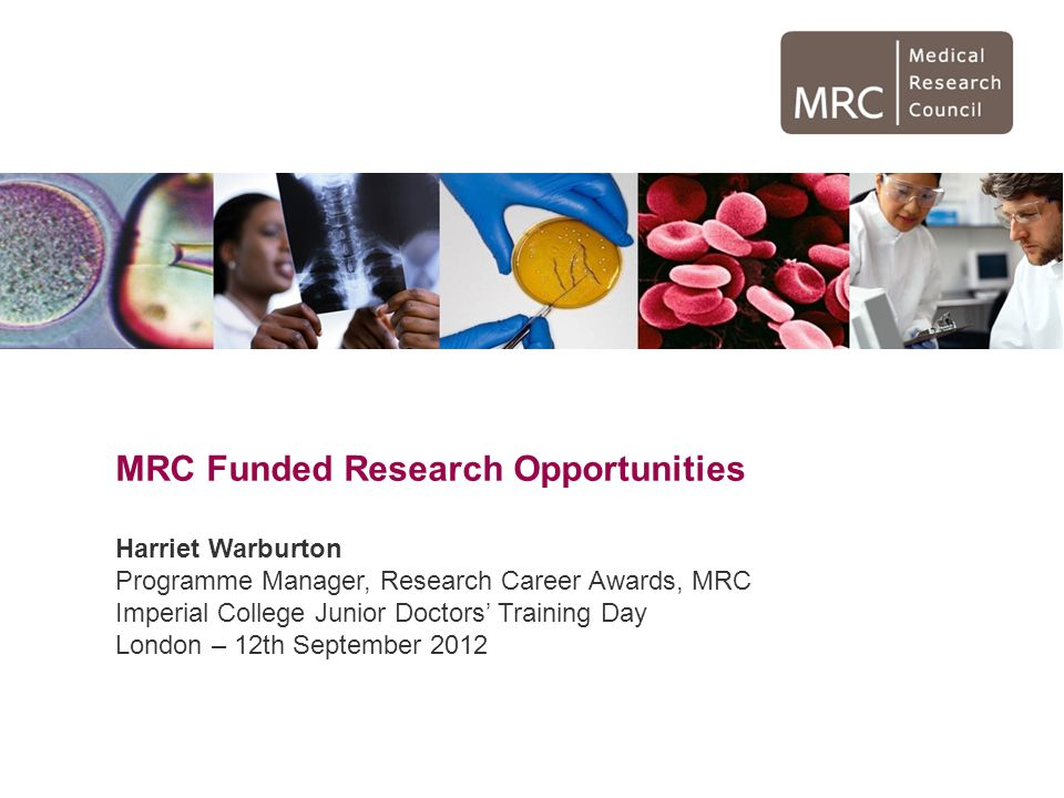 MRC Funded Research Opportunities Harriet Warburton Programme Manager, Research Career Awards, MRC Imperial College Junior Doctors' Training Day London – 12th September 2012