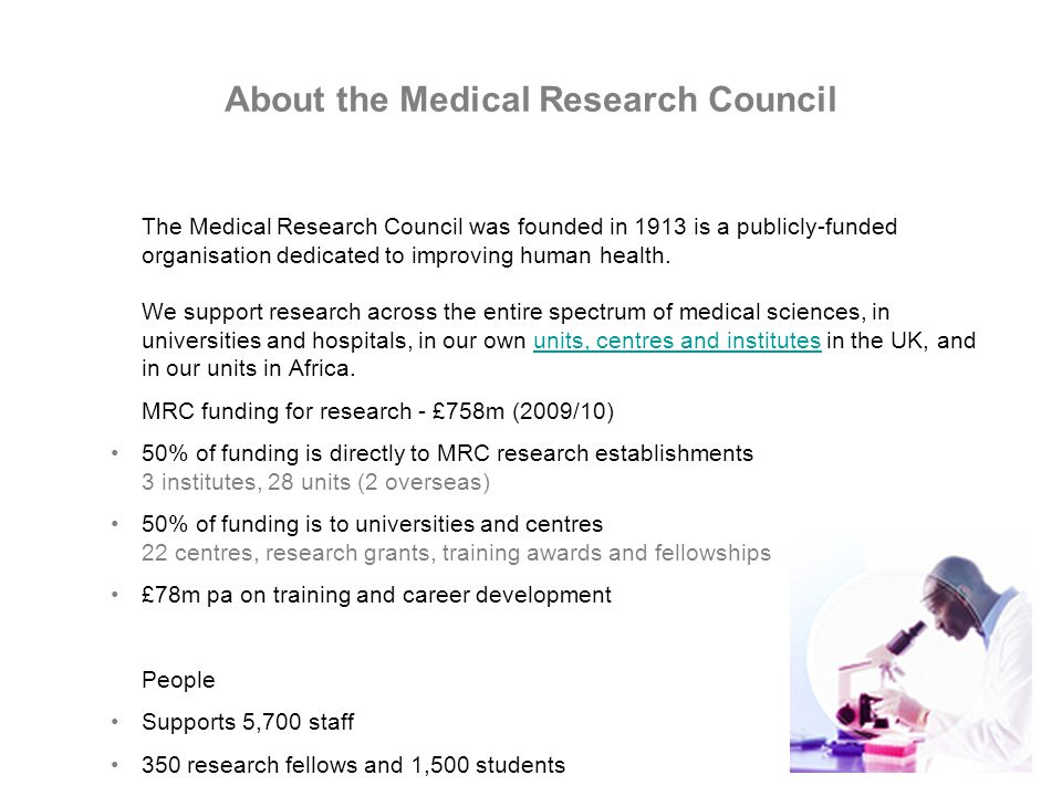 About the Medical Research Council The Medical Research Council was founded in 1913 is a publicly-funded organisation dedicated to improving human health.