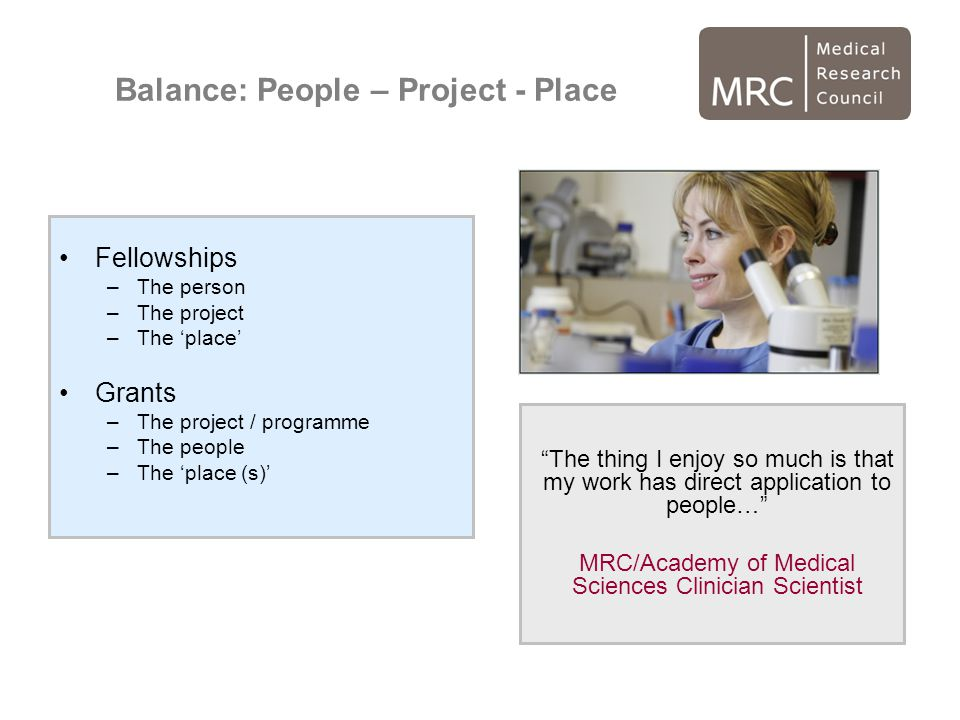 Balance: People – Project - Place Fellowships –The person –The project –The 'place' Grants –The project / programme –The people –The 'place (s)' The thing I enjoy so much is that my work has direct application to people… MRC/Academy of Medical Sciences Clinician Scientist