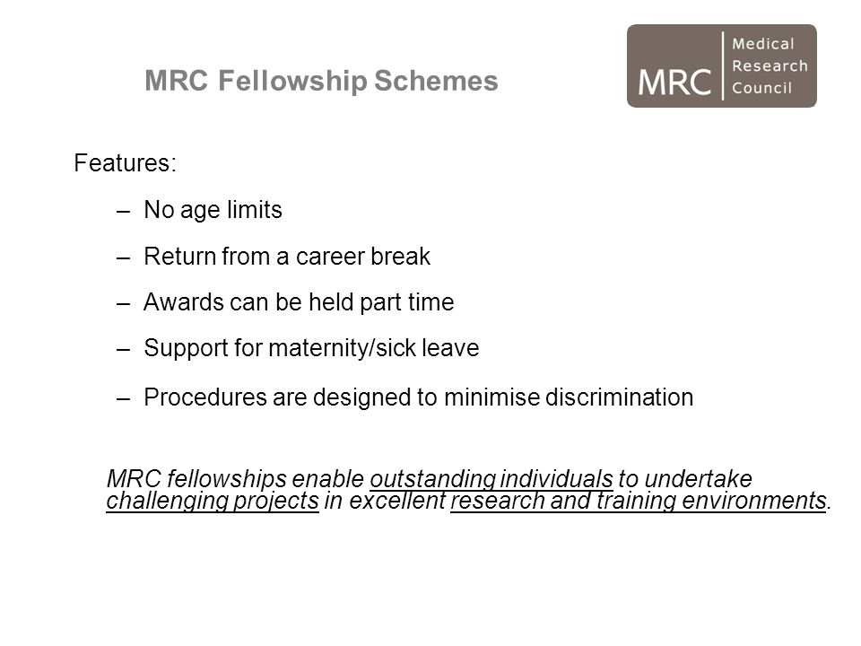 MRC Fellowship Schemes Features: –No age limits –Return from a career break –Awards can be held part time –Support for maternity/sick leave –Procedures are designed to minimise discrimination MRC fellowships enable outstanding individuals to undertake challenging projects in excellent research and training environments.