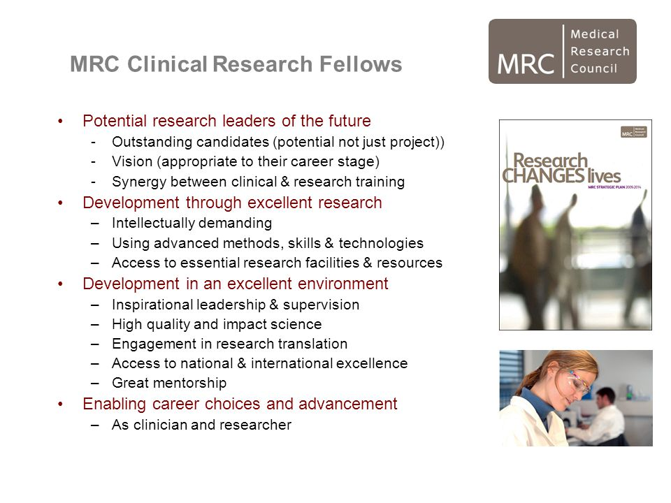 MRC Clinical Research Fellows Potential research leaders of the future -Outstanding candidates (potential not just project)) -Vision (appropriate to their career stage) -Synergy between clinical & research training Development through excellent research –Intellectually demanding –Using advanced methods, skills & technologies –Access to essential research facilities & resources Development in an excellent environment –Inspirational leadership & supervision –High quality and impact science –Engagement in research translation –Access to national & international excellence –Great mentorship Enabling career choices and advancement –As clinician and researcher
