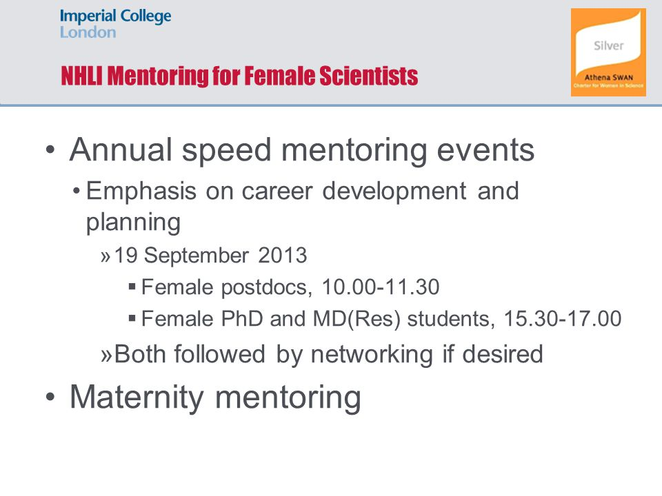 NHLI Mentoring for Female Scientists Annual speed mentoring events Emphasis on career development and planning »19 September 2013  Female postdocs, 10.00-11.30  Female PhD and MD(Res) students, 15.30-17.00 »Both followed by networking if desired Maternity mentoring