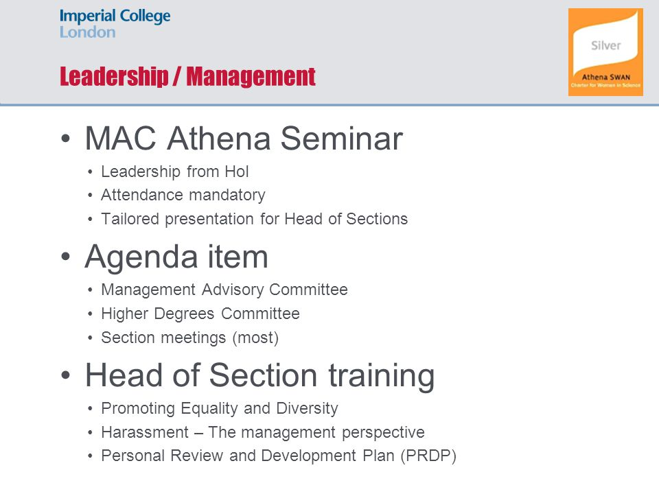 Leadership / Management MAC Athena Seminar Leadership from HoI Attendance mandatory Tailored presentation for Head of Sections Agenda item Management Advisory Committee Higher Degrees Committee Section meetings (most) Head of Section training Promoting Equality and Diversity Harassment – The management perspective Personal Review and Development Plan (PRDP)