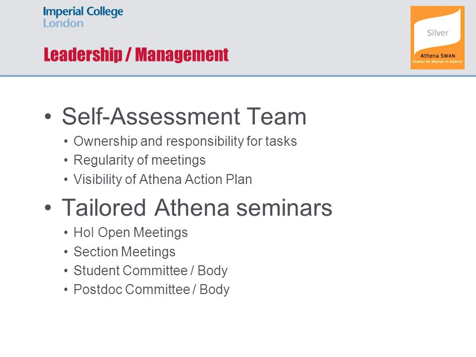 Leadership / Management Self-Assessment Team Ownership and responsibility for tasks Regularity of meetings Visibility of Athena Action Plan Tailored Athena seminars HoI Open Meetings Section Meetings Student Committee / Body Postdoc Committee / Body