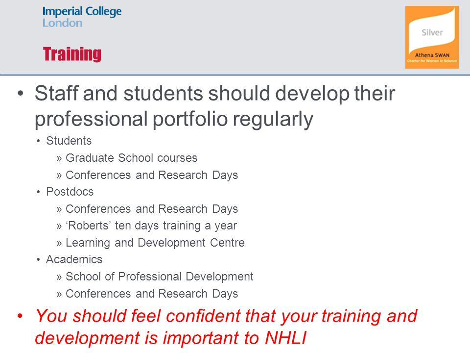 Training Staff and students should develop their professional portfolio regularly Students »Graduate School courses »Conferences and Research Days Postdocs »Conferences and Research Days »'Roberts' ten days training a year »Learning and Development Centre Academics »School of Professional Development »Conferences and Research Days You should feel confident that your training and development is important to NHLI