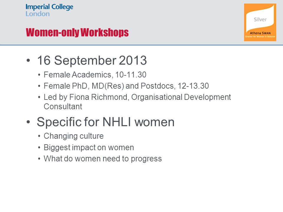 Women-only Workshops 16 September 2013 Female Academics, 10-11.30 Female PhD, MD(Res) and Postdocs, 12-13.30 Led by Fiona Richmond, Organisational Development Consultant Specific for NHLI women Changing culture Biggest impact on women What do women need to progress