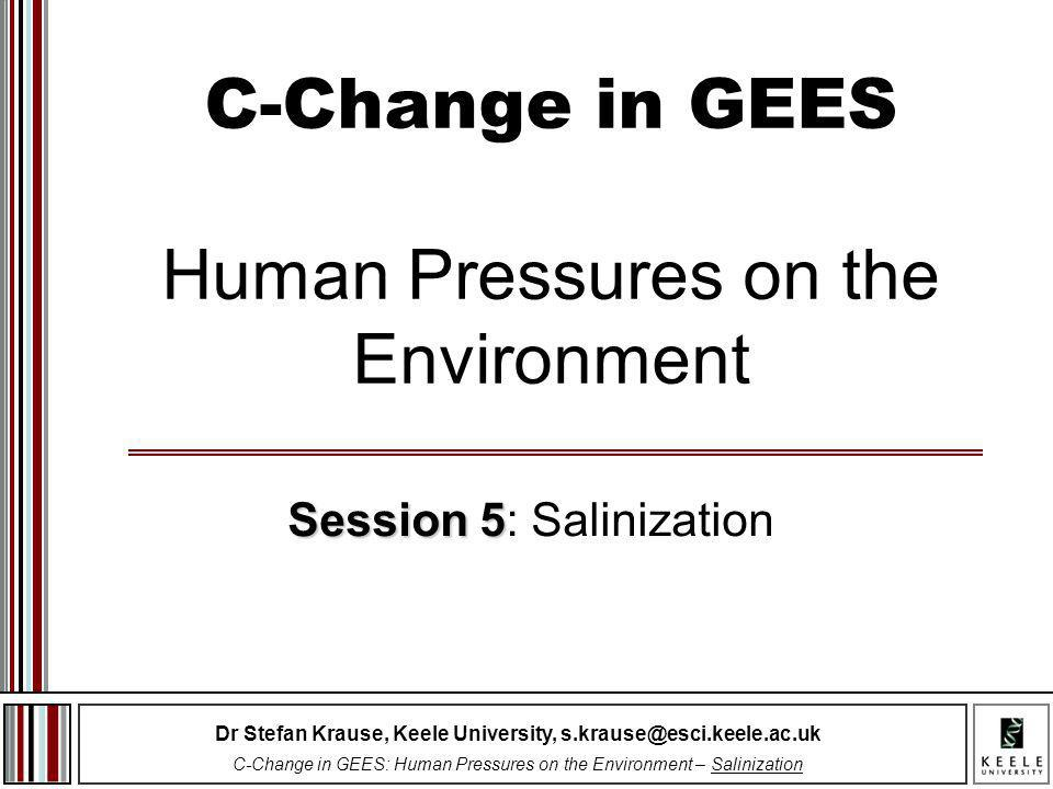 Dr Stefan Krause, Keele University, s.krause@esci.keele.ac.uk C-Change in GEES: Human Pressures on the Environment – Salinization C-Change in GEES Human Pressures on the Environment Session 5 Session 5: Salinization