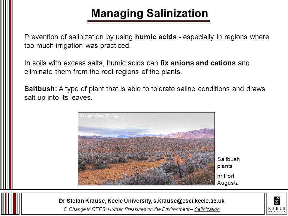 Dr Stefan Krause, Keele University, s.krause@esci.keele.ac.uk C-Change in GEES: Human Pressures on the Environment – Salinization Prevention of salinization by using humic acids - especially in regions where too much irrigation was practiced.