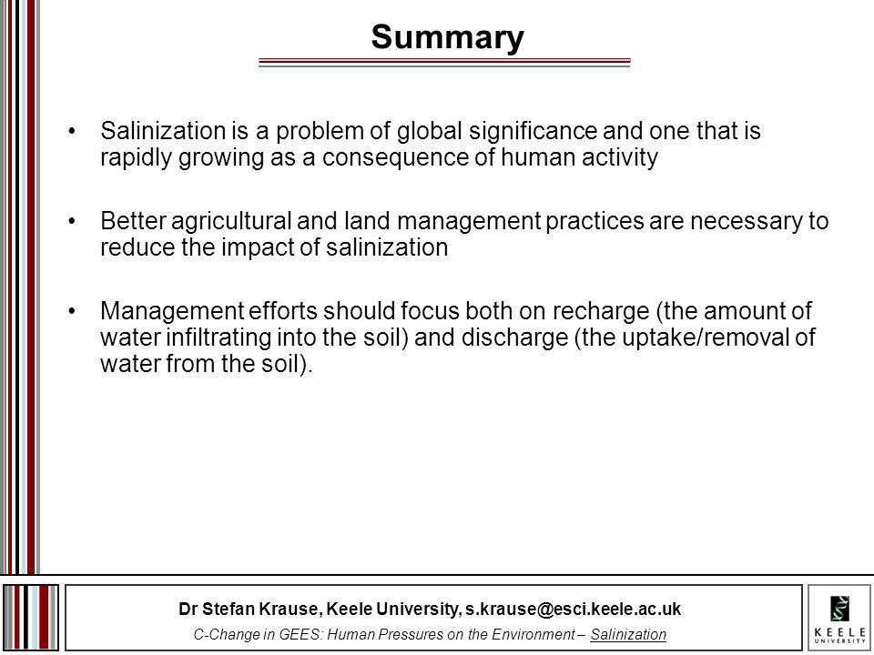 Dr Stefan Krause, Keele University, s.krause@esci.keele.ac.uk C-Change in GEES: Human Pressures on the Environment – Salinization Salinization is a problem of global significance and one that is rapidly growing as a consequence of human activity Better agricultural and land management practices are necessary to reduce the impact of salinization Management efforts should focus both on recharge (the amount of water infiltrating into the soil) and discharge (the uptake/removal of water from the soil).