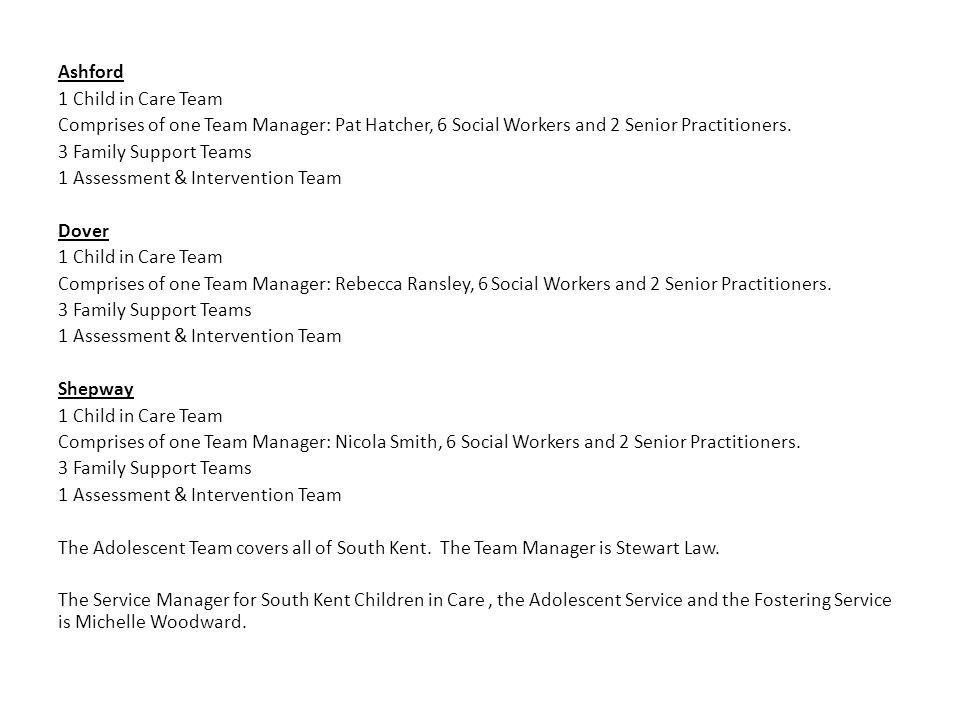 Ashford 1 Child in Care Team Comprises of one Team Manager: Pat Hatcher, 6 Social Workers and 2 Senior Practitioners.