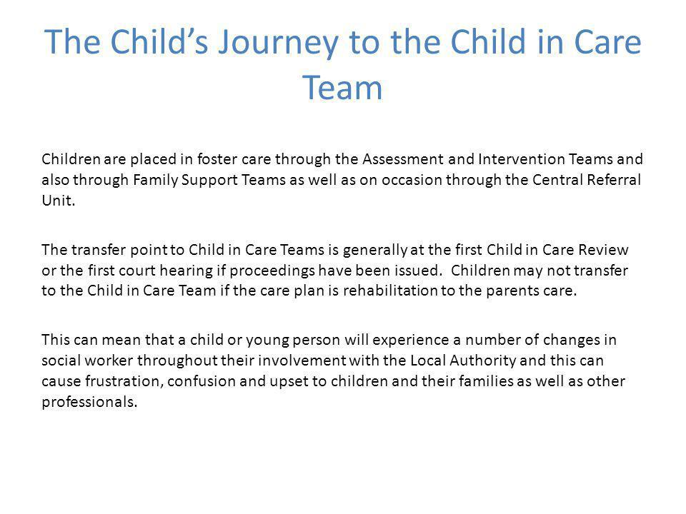 The Child's Journey to the Child in Care Team Children are placed in foster care through the Assessment and Intervention Teams and also through Family Support Teams as well as on occasion through the Central Referral Unit.