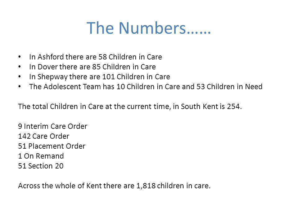 The Numbers…… In Ashford there are 58 Children in Care In Dover there are 85 Children in Care In Shepway there are 101 Children in Care The Adolescent Team has 10 Children in Care and 53 Children in Need The total Children in Care at the current time, in South Kent is 254.
