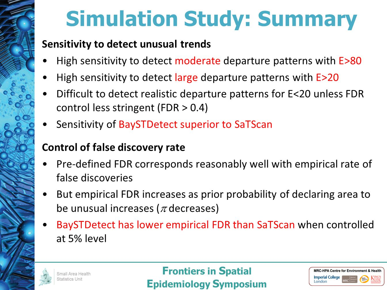 F rontiers in S patial E pidemiology S ymposium Simulation Study: Summary Sensitivity to detect unusual trends High sensitivity to detect moderate departure patterns with E>80 High sensitivity to detect large departure patterns with E>20 Difficult to detect realistic departure patterns for E 0.4) Sensitivity of BaySTDetect superior to SaTScan Control of false discovery rate Pre-defined FDR corresponds reasonably well with empirical rate of false discoveries But empirical FDR increases as prior probability of declaring area to be unusual increases (  decreases) BaySTDetect has lower empirical FDR than SaTScan when controlled at 5% level