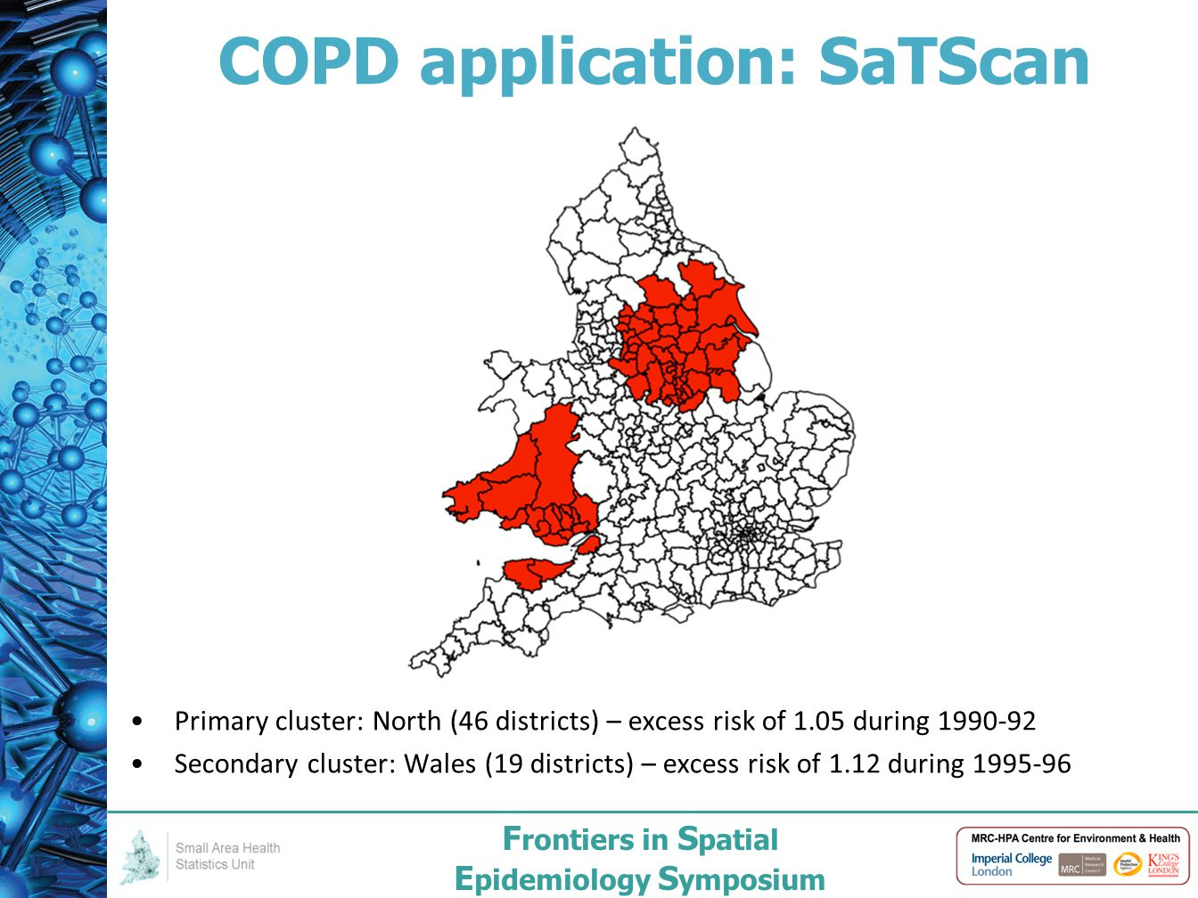 F rontiers in S patial E pidemiology S ymposium COPD application: SaTScan Primary cluster: North (46 districts) – excess risk of 1.05 during 1990-92 Secondary cluster: Wales (19 districts) – excess risk of 1.12 during 1995-96