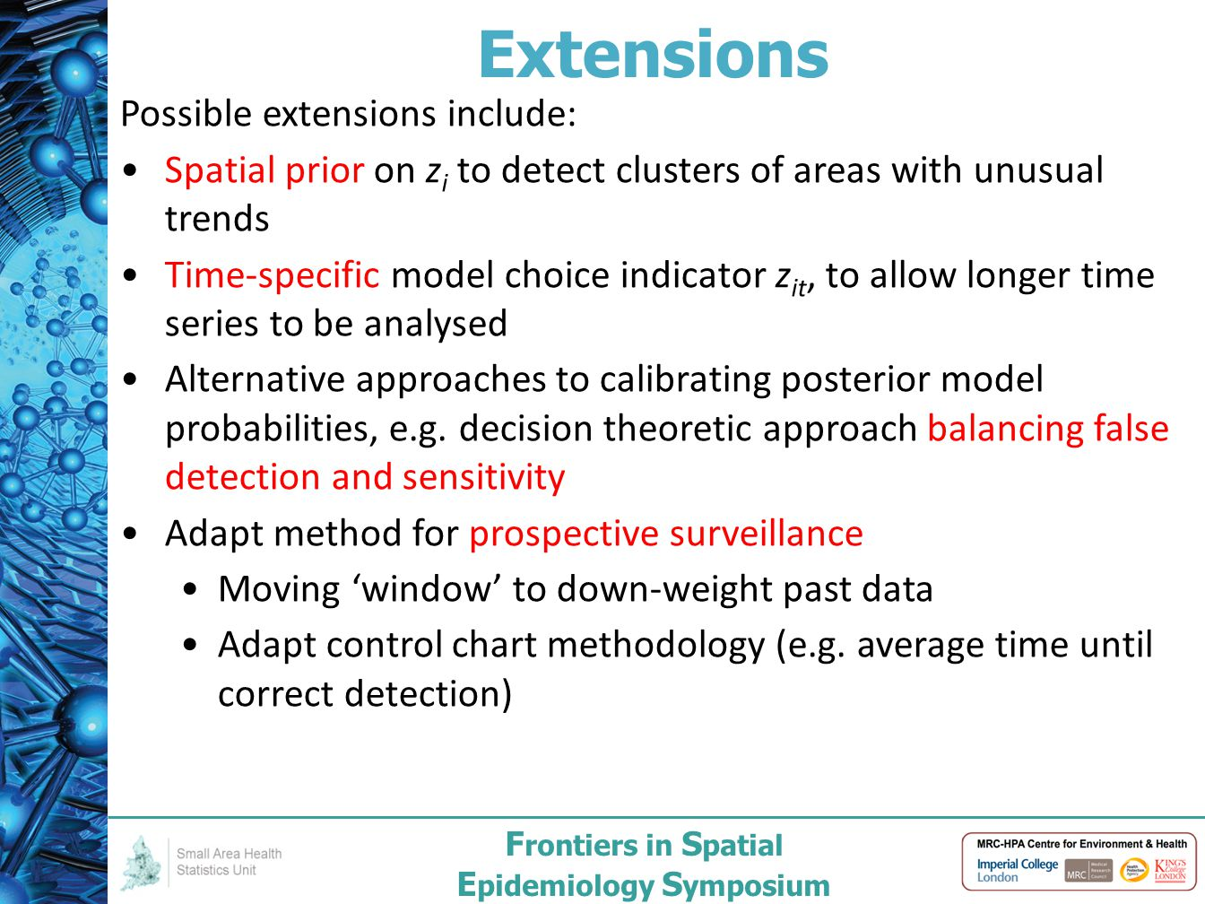 F rontiers in S patial E pidemiology S ymposium Extensions Possible extensions include: Spatial prior on z i to detect clusters of areas with unusual trends Time-specific model choice indicator z it, to allow longer time series to be analysed Alternative approaches to calibrating posterior model probabilities, e.g.