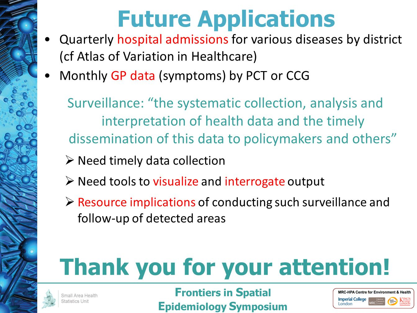 F rontiers in S patial E pidemiology S ymposium Future Applications Quarterly hospital admissions for various diseases by district (cf Atlas of Variation in Healthcare) Monthly GP data (symptoms) by PCT or CCG Surveillance: the systematic collection, analysis and interpretation of health data and the timely dissemination of this data to policymakers and others  Need timely data collection  Need tools to visualize and interrogate output  Resource implications of conducting such surveillance and follow-up of detected areas Thank you for your attention!