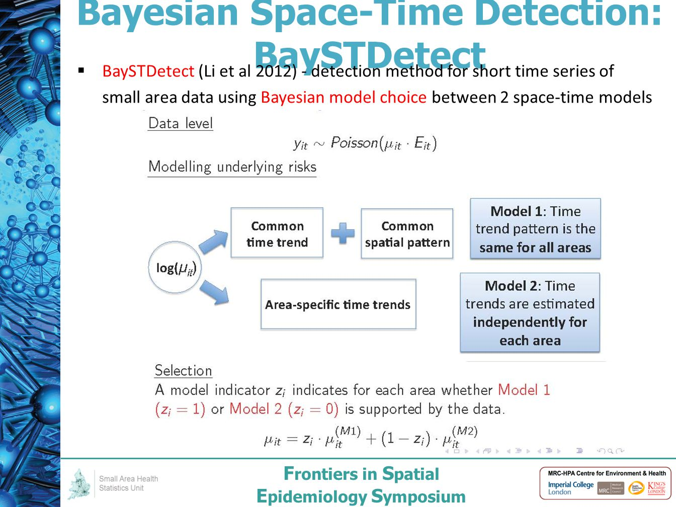 F rontiers in S patial E pidemiology S ymposium Bayesian Space-Time Detection: BaySTDetect  BaySTDetect (Li et al 2012) - detection method for short time series of small area data using Bayesian model choice between 2 space-time models