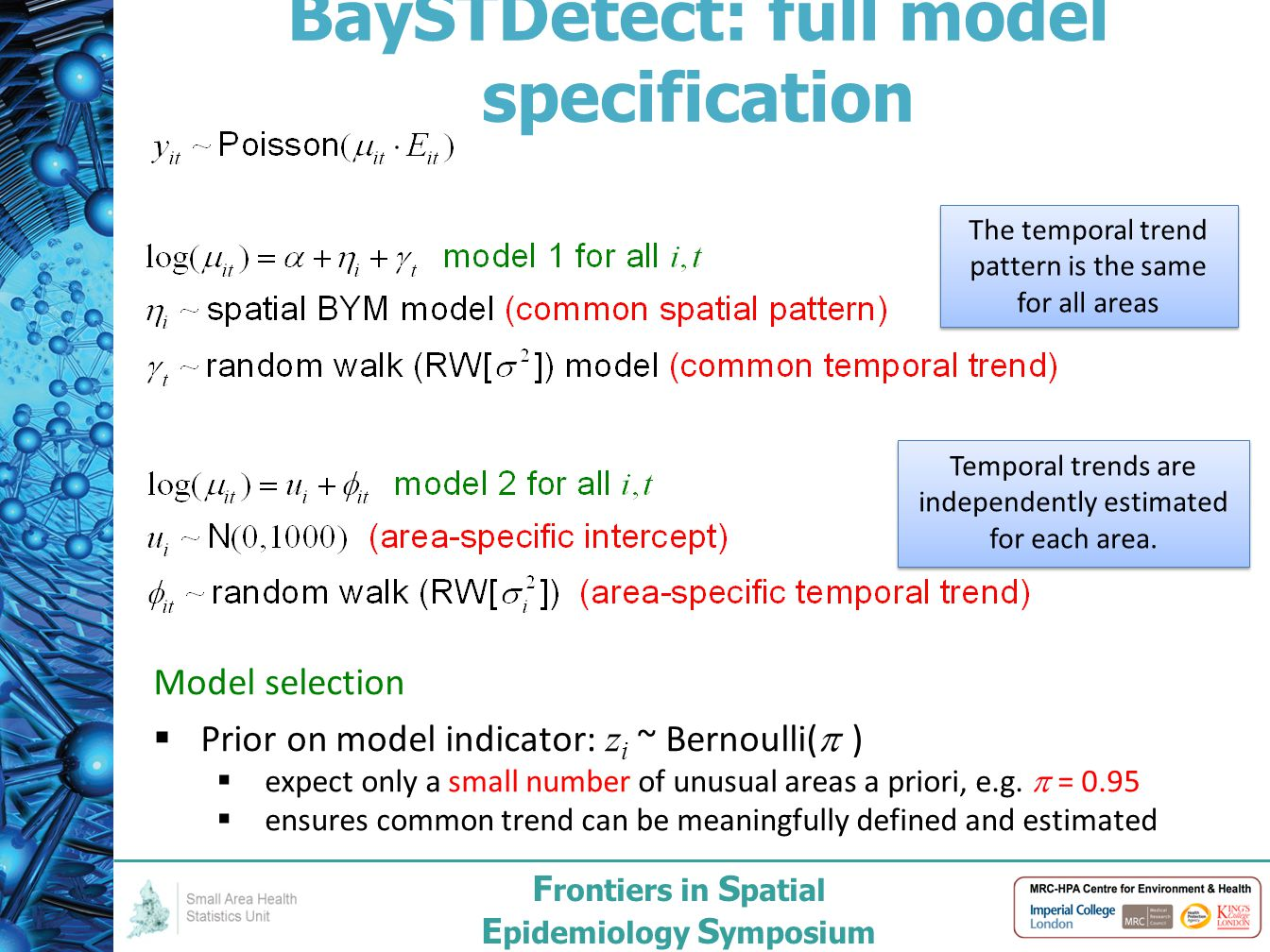F rontiers in S patial E pidemiology S ymposium BaySTDetect: full model specification 9 The temporal trend pattern is the same for all areas Temporal trends are independently estimated for each area.
